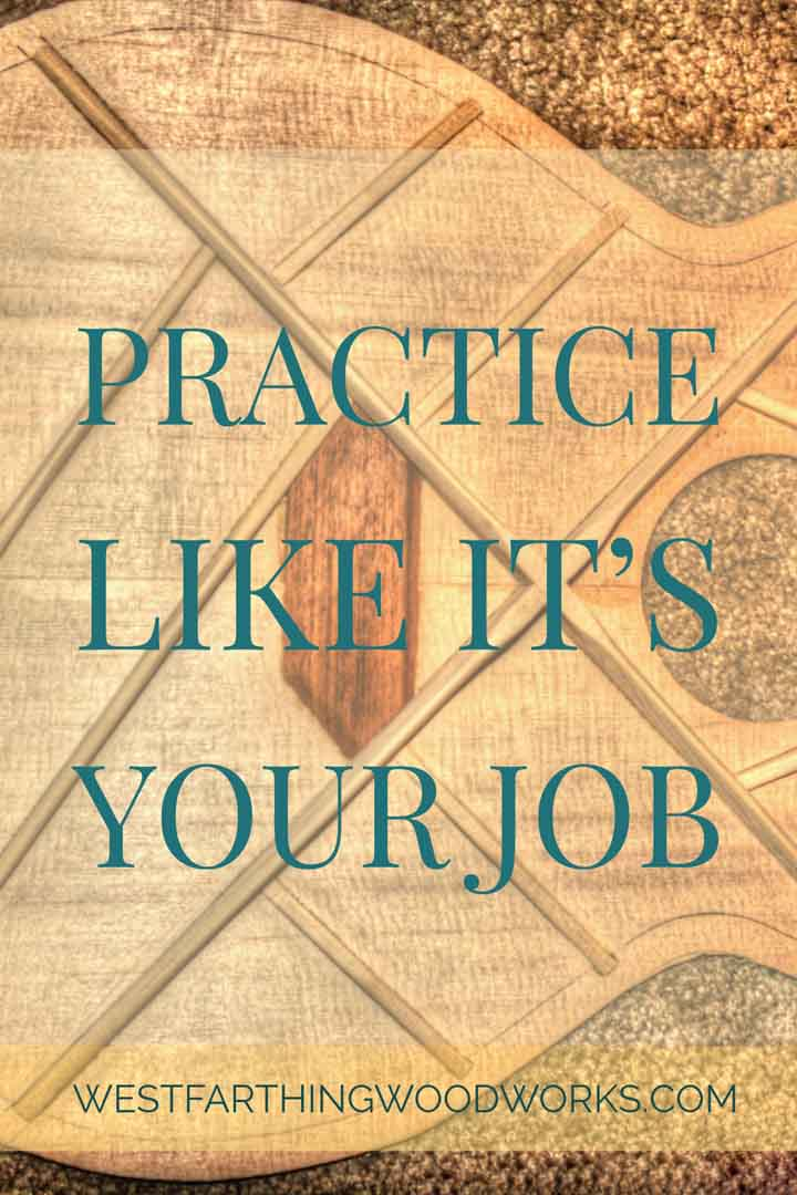 practice like it's your job and you will learn more