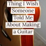 the-biggest-thing-I-wish-someone-told-me-about-making-a-guitar