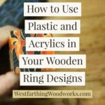 how-to-use-plastic-and-acrylics-in-your-wooden-ring-designs
